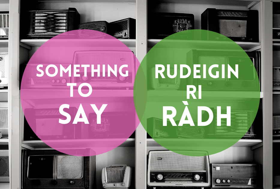 """Black and white photo of shelves covered in old style radios. A pink circle says """"Something to Say"""" and a green circle says """"Rudeigin ri Ràdh"""""""